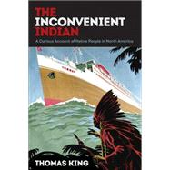 The Inconvenient Indian: A Curious Account of Native People in North America by King, Thomas, 9780816689767