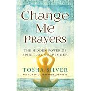 Change Me Prayers The Hidden Power of Spiritual Surrender by Silver, Tosha; Rankin, M.D., Lissa, 9781476789767