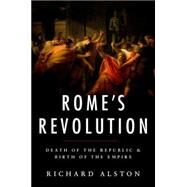 Rome's Revolution Death of the Republic and Birth of the Empire by Alston, Richard, 9780199739769