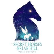 The Secret Horses of Briar Hill by SHEPHERD, MEGAN, 9781101939772