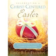 Celebrating a Christ-Centered Easter: Seven Traditions to Lead Us Closer to Jesus Christ by Freeman, Emily Belle, 9781609079772