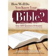 How Well Do You Know Your Bible?: Over 500 Questions and Answers to Test Your Knowledge of the Good Book by Bell, James Stuart, 9781492609773