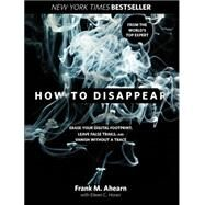 How to Disappear : The World's No.1 Guide to Lowering Your Profile and Reducing Your Digital Footprint by Ahearn, Frank M.; Horan, Eileen C., 9781599219776