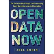 Open Data Now: The Secret to Hot Startups, Smart Investing, Savvy Marketing, and Fast Innovation by Gurin, Joel, 9780071829779