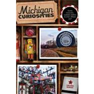 Michigan Curiosities, 3rd : Quirky Characters, Roadside Oddities and Other Offbeat Stuff by Burcar, Colleen, 9780762769780