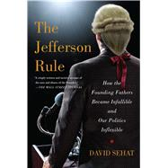 The Jefferson Rule How the Founding Fathers Became Infallible and Our Politics Inflexible by Sehat, David, 9781476779782