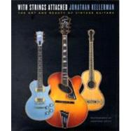 With Strings Attached : The Art and Beauty of Vintage Guitars by KELLERMAN, JONATHAN, 9780345499783