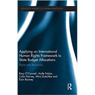 Applying an International Human Rights Framework to State Budget Allocations: Rights and Resources by O'Connell; Rory, 9780415529785