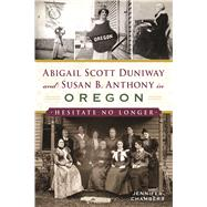 Abigail Scott Duniway and Susan B. Anthony in Oregon by Chambers, Jennifer, 9781625859785