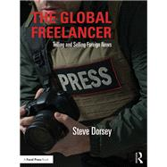 The Global Freelancer: Telling and Selling Foreign News by Dorsey; Steve, 9781138999787
