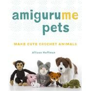 AmiguruME Pets Make Cute Crochet Animals by Hoffman, Allison, 9781454709787