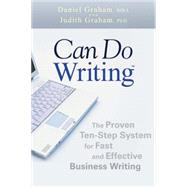 Can Do Writing : The Proven Ten-Step System for Fast and Effective Business Writing by Graham, Daniel; Graham, Judith, 9780470449790
