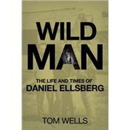 Wild Man The Life and Times of Daniel Ellsberg by Wells, Tom, 9780230619791