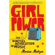 Girl Power The Nineties Revolution in Music by Meltzer, Marisa, 9780865479791