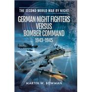 German Night Fighters Versus Bomber Command 1943-1945 by Bowman, Martin W., 9781473849792