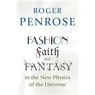 Fashion, Faith, and Fantasy in the New Physics of the Universe by Penrose, Roger, 9780691119793