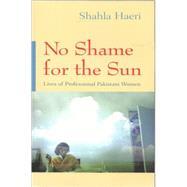 No Shame for the Sun : Lives of Professional Pakistani Women by Haeri, Shahla, 9780815629795