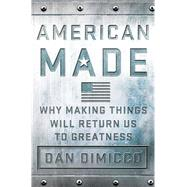 American Made Why Making Things Will Return Us to Greatness by Dimicco, Dan; Rothkopf, David, 9781137279798