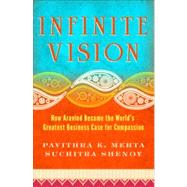 Infinite Vision : How Aravind Became the World's Greatest Business Case for Compassion by Mehta, Pavithra K.; Shenoy, Suchitra, 9781605099798