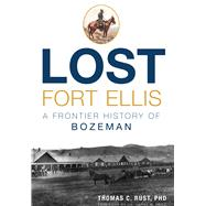 Lost Fort Ellis: A Frontier History of Bozeman by Rust, Thomas C., Ph.d.; Fritz, Harry W., 9781626199798
