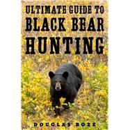 The Ultimate Guide to Black Bear Hunting by Boze , Douglas, 9781510709799