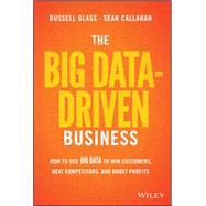 The Big Data-driven Business: How to Use Big Data to Win Customers, Beat Competitors, and Boost Profits by Glass, Russell; Callahan, Sean, 9781118889800