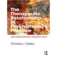 The Therapeutic Relationship in Psychotherapy Practice: An Integrative Perspective by Gelso; Charles J., 9781138999800
