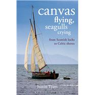 Canvas Flying, Seagulls Crying From Scottish Lochs to Celtic Shores by Tyers, Justin, 9781472909800