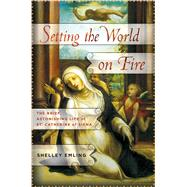 Setting the World on Fire The Brief, Astonishing Life of St. Catherine of Siena by Emling, Shelley, 9781137279804