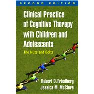 Clinical Practice of Cognitive Therapy with Children and Adolescents, Second Edition The Nuts and Bolts by Friedberg, Robert D.; McClure, Jessica M., 9781462519804