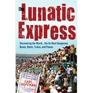 Lunatic Express : Discovering the World ... Via Its Most Dangerous Buses, Boats, Trains, and Planes by Hoffman, Carl, 9780767929806