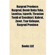 Razgrad Province : Razgrad, Demir Baba Teke, Loznitsa, Isperih, Thracian Tomb of Sveshtari, Kubrat, Zavet, Tsar Kaloyan, Razgrad Province by , 9781157129806