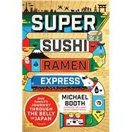 Super Sushi Ramen Express One Family's Journey Through the Belly of Japan by Booth, Michael, 9781250099808