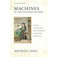 Machines As the Measure of Men: Science, Technology, and Ideologies of Western Dominance by Adas, Michael, 9780801479809