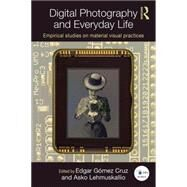 Digital Photography and Everyday Life: Empirical Studies on Material Visual Practices by Cruz; Edgar G=mez, 9781138899810