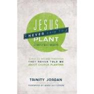 Jesus Never Said to Plant Churches : And 12 More Things They Never Told Me about Church Planting by Jordan, Trinity, 9781936699810