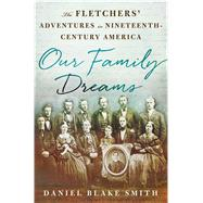 Our Family Dreams The Fletchers' Adventures in Nineteenth Century America by Smith, Daniel Blake, 9781137279811