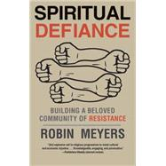 Spiritual Defiance: Building a Beloved Community of Resistance by Meyers, Robin, 9780300219814