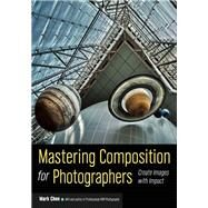 Mastering Composition for Photographers Create Images with Impact by Chen, Mark, 9781608959815