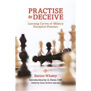 Practise to Deceive: Learning Curves of Military Deception Planners by Whaley, Barton; Clift, A. Denis; Aykrord, Susan Stratton, 9781612519821