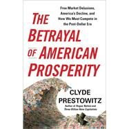 The Betrayal of American Prosperity: Free Market Delusions, America's Decline, and How We Must Compete in the Post-dollar Era by Prestowitz, Clyde, 9781439119822