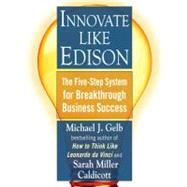 Innovate Like Edison : The Five-Step System for Breakthrough Business Success by Gelb, Michael J.; Caldicott, Sarah Miller, 9780452289826