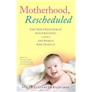 Motherhood, Rescheduled: The New Frontier of Egg Freezing and the Women Who Tried It by Richards, Sarah Elizabeth, 9781501129827
