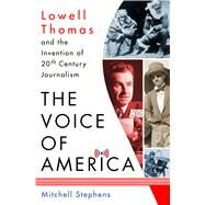 The Voice of America Lowell Thomas and the Invention of 20th-Century Journalism by Stephens, Mitchell, 9781137279828