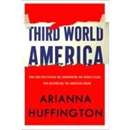 Third World America : How Our Politicians Are Abandoning the Middle Class and Betraying the American Dream by Huffington, Arianna, 9780307719829
