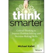 Think Smarter Critical Thinking to Improve Problem-Solving and Decision-Making Skills by Kallet, Michael, 9781118729830