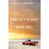 West of the West : Dreamers, Believers, Builders, and Killers in the Golden State by Arax, Mark, 9781586489830