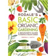 Rodale's Basic Organic Gardening A Beginner's Guide to Starting a Healthy Garden by Martin, Deborah L., 9781609619831