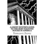 A Ghost Hunter's Guide to the Most Haunted Houses in America by Zepke, Terrance, 9780985539832
