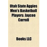 Utah State Aggies Men's Basketball Players : Jaycee Carroll, Spencer Nelson, Cornell Green, Kerry Rupp, Phil Johnson, Cardell Butler by , 9781156229835